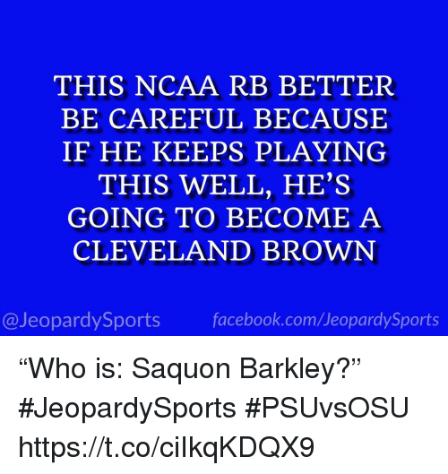 "Facebook, Sports, and Cleveland Brown: THIS NCAA RB BETTER  BE CAREFUL BECAUSE  IF HE KEEPS PLAYING  THIS WELL, HE'S  GOING TO BECOME A  CLEVELAND BROWN  @JeopardySports facebook.com/JeopardySports ""Who is: Saquon Barkley?"" #JeopardySports #PSUvsOSU https://t.co/ciIkqKDQX9"