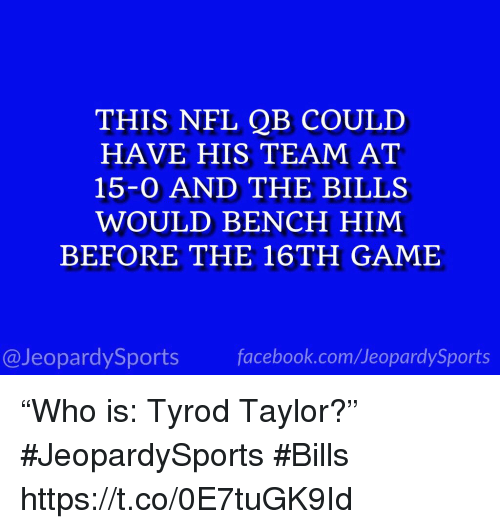 """Sports, Game, and Tyrod Taylor: THIS NEL QB COULD  HAVE HIS TEAM AT  15-0 AND THE BILLS  WOULD BENCH HIMM  BEFORE THE 16TH GAME  @JeopardySportsfacebook.com/JeopardySports """"Who is: Tyrod Taylor?"""" #JeopardySports #Bills https://t.co/0E7tuGK9Id"""