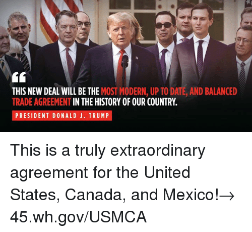 Canada, Date, and History: THIS NEW DEAL WILL BE THE MOST MODERN, UP TO DATE, AND BALANCED  TRADE AGREEMENT IN THE HISTORY OF OUR COUNTRY.  PRESIDENT DONALD J. TRUMP This is a truly extraordinary agreement for the United States, Canada, and Mexico!→ 45.wh.gov/USMCA