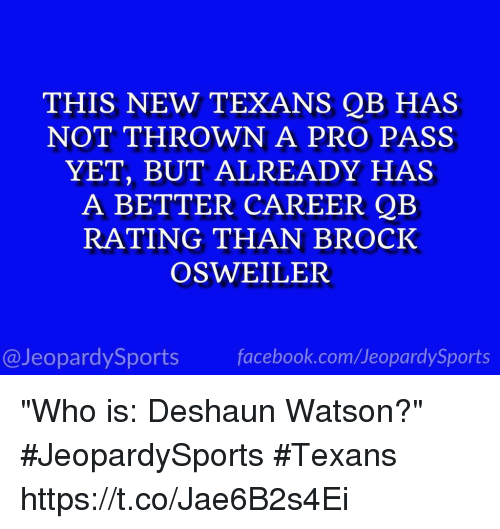 "Osweiler: THIS NEW TEXANS QB HAS  NOT THROWN A PRO PASS  YET, BUT ALREADY HAS  A BETTER CAREER QB  RATING THAN BROCK  OSWEILER  @JeopardySports facebook.com/JeopardySports ""Who is: Deshaun Watson?"" #JeopardySports #Texans https://t.co/Jae6B2s4Ei"