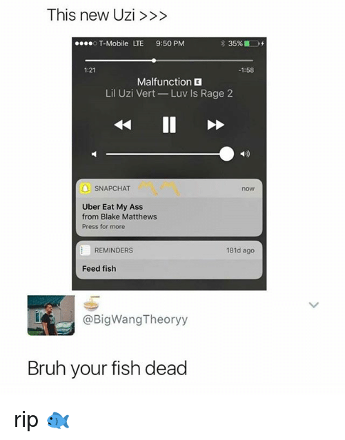 uzis: This new Uzi>>>  T-Mobile LTE 9:50 PM  1:21  1:58  Malfunction  Lil Uzi Vert-Luv Is Rage 2  1)  6  A SNAPCHAT  now  Uber Eat My Ass  from Blake Matthews  Press for more  REMINDERS  181d ago  Feed fish  @BigWangTheoryy  Bruh your fish dead rip 🐟