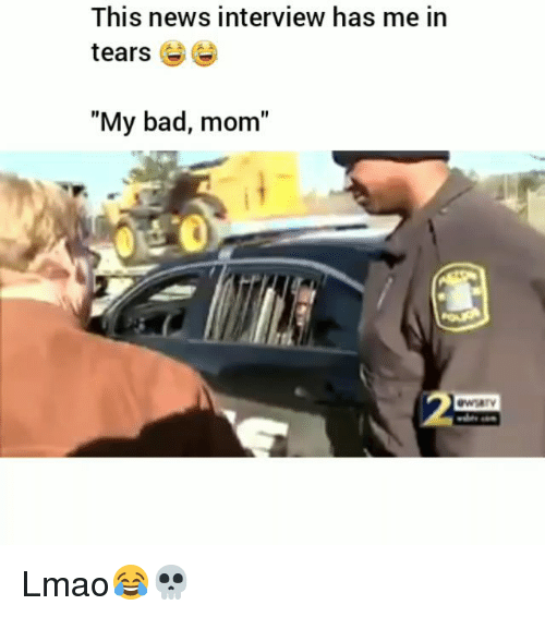 "Bad, Funny, and Lmao: This news interview has me in  tears 6  ""My bad, mom""  t o Lmao😂💀"