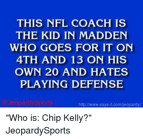 """Chip Kelly: THIS NFL COACH IS  THE KID IN MADDEN  WHO GOES FOR IT ON  4TH AND 13 ON HIS  OWN 20 AND HATES  PLAYING DEFENSE  httpINww.says it.com/jeopardy/ """"Who is: Chip Kelly?"""" JeopardySports"""