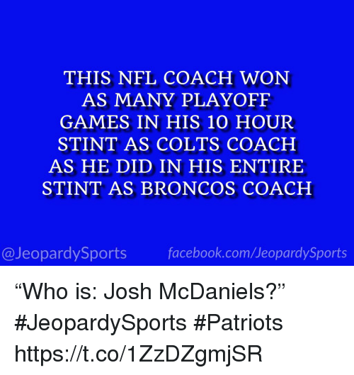 "Indianapolis Colts, Nfl, and Patriotic: THIS NFL COACH WON  AS MANY PLAYOFF  GAMES IN HIS 10 HOUR  STINT AS COLTS COACH  AS HE DID IN HIS ENTIRE  STINT AS BRONCOS COACH  @JeopardySportsfacebook.com/JeopardySports ""Who is: Josh McDaniels?"" #JeopardySports #Patriots https://t.co/1ZzDZgmjSR"
