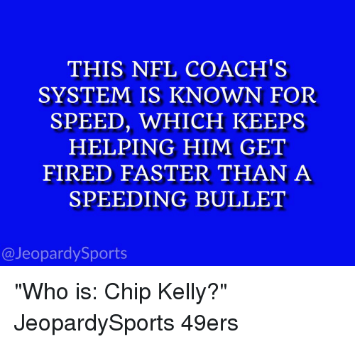 """Chip Kelly: THIS NFL COACH'S  SYSTEM IS KNOWN FOR  SPEED, WHICH KEEPS  HELPING HIM GET  FIRED FASTER THAN A  SPEEDING BULLET  @Jeopardy Sports """"Who is: Chip Kelly?"""" JeopardySports 49ers"""