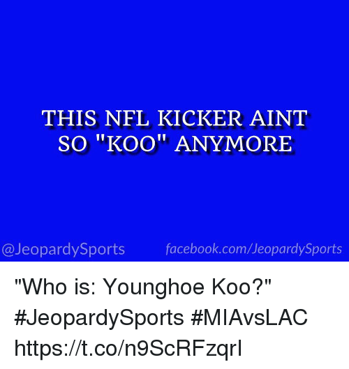 "Facebook, Nfl, and Sports: THIS NFL KICKER AINT  SO ""KOO"" ANYMORE  I1  @JeopardySports facebook.com/JeopardySports ""Who is: Younghoe Koo?"" #JeopardySports #MIAvsLAC https://t.co/n9ScRFzqrI"