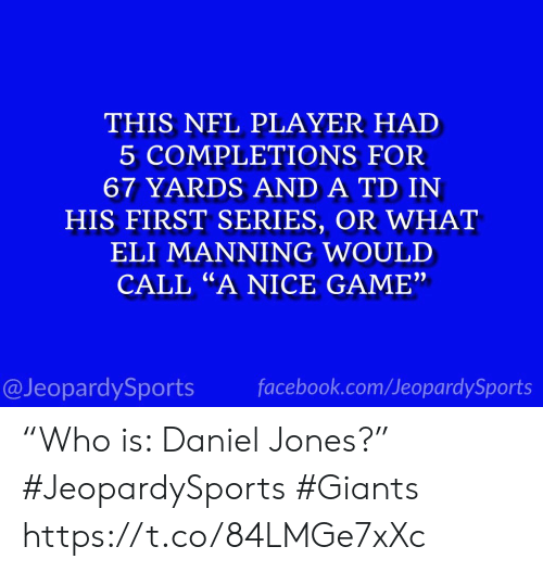 "Eli Manning: THIS NFL PLAYER HAD  5 COMPLETIONS FOR  67 YARDS AND A TD IN  HIS FIRST SERIES, OR WHAT  ELI MANNING WOULD  CALL ""A NICE GAME""  facebook.com/JeopardySports  @JeopardySports ""Who is: Daniel Jones?"" #JeopardySports #Giants https://t.co/84LMGe7xXc"