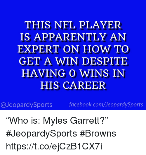 "Apparently, Facebook, and Nfl: THIS NFL PLAYER  IS APPARENTLY AN  EXPERT ON HOW TO  GET A WIN DESPITE  HAVING O WINS IN  HIS CAREER  @JeopardySports facebook.com/JeopardySports ""Who is: Myles Garrett?"" #JeopardySports #Browns https://t.co/ejCzB1CX7i"