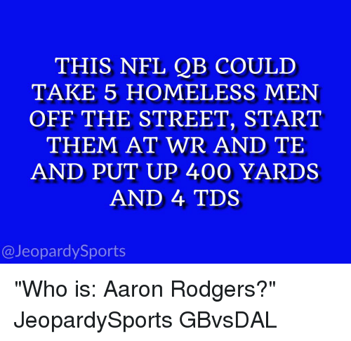 """Sports, Tds, and Take 5: THIS NFL QB COULD  TAKE 5 HOMELESS MEN  OFF THE STREET, START  THEM AT WR AND TE  AND PUT UP 400 YARDS  AND 4 TDS  @Jeopardy Sports """"Who is: Aaron Rodgers?"""" JeopardySports GBvsDAL"""