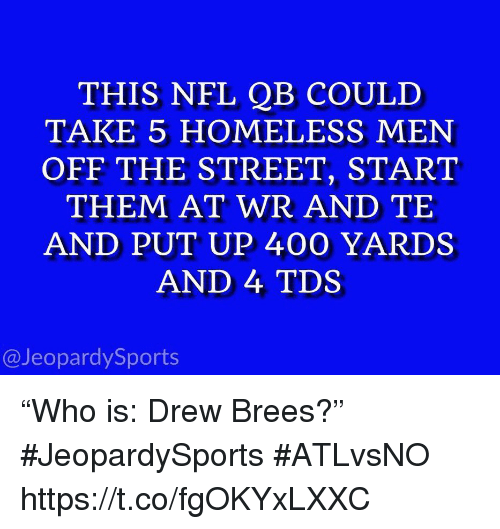 """Drew Brees: THIS NFL QB COULD  TAKE 5 HOMELESS MEN  OFF THE STREET, START  THEM AT WR AND TE  AND PUT UP 400 YARDS  AND 4 TDS  @JeopardySports """"Who is: Drew Brees?"""" #JeopardySports #ATLvsNO https://t.co/fgOKYxLXXC"""