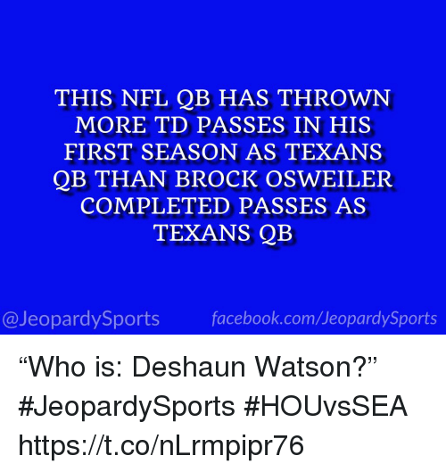 "Osweiler: THIS NFL QB HAS THROWN  MORE TD PASSES IN HIS  FIRST SEASON AS TEXANS  QB THAN BROCK OSWEILER  COMPLETED PASSES AS  TEXANS QB  @JeopardySportsfacebook.com/JeopardySports ""Who is: Deshaun Watson?"" #JeopardySports #HOUvsSEA https://t.co/nLrmpipr76"
