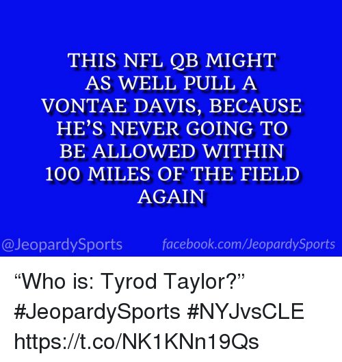 "Anaconda, Facebook, and Nfl: THIS NFL QB MIGHT  AS WELL PULL A  VONTAE DAVIS, BECAUSE  HE'S NEVER GOING TO  BE ALLOWED WITHIN  100 MILES OF THE FIELD  AGAIN  @JeopardySports facebook.com/JeopardySports ""Who is: Tyrod Taylor?"" #JeopardySports #NYJvsCLE https://t.co/NK1KNn19Qs"