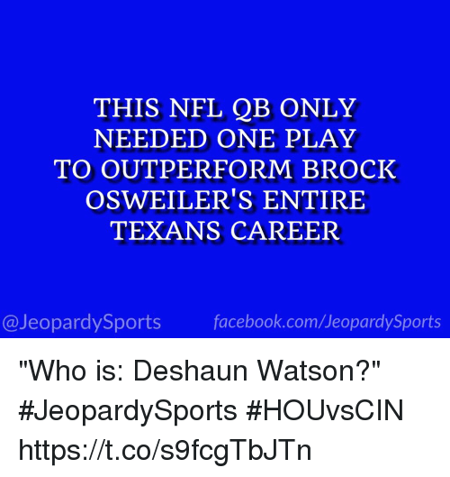 "Facebook, Nfl, and Sports: THIS NFL QB ONLY  NEEDED ONE PLAY  TO OUTPERFORM BROCK  OSWEILER'S ENTIRE  TEXANS CAREER  @JeopardySports facebook.com/JeopardySports ""Who is: Deshaun Watson?"" #JeopardySports #HOUvsCIN https://t.co/s9fcgTbJTn"