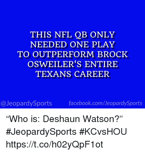 "Facebook, Nfl, and Sports: THIS NFL QB ONLY  NEEDED ONE PLAY  TO OUTPERFORM BROCK  OSWEILER'S ENTIRE  TEXANS CAREER  @JeopardySports facebook.com/JeopardySports ""Who is: Deshaun Watson?"" #JeopardySports #KCvsHOU https://t.co/h02yQpF1ot"