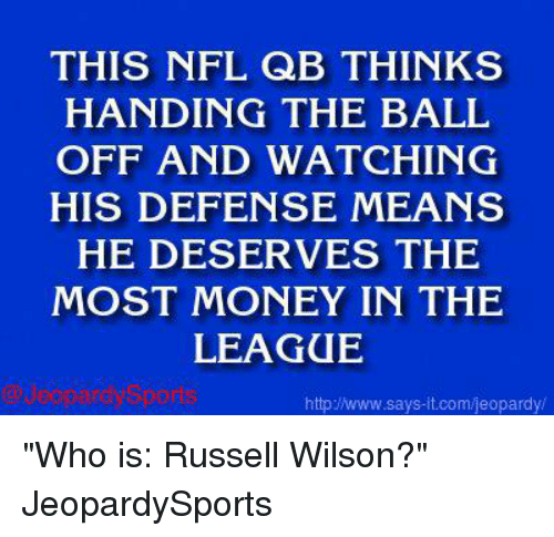 "Russell Wilson: THIS NFL QB THINKS  HANDING THE BALL  OFF AND WATCHING  HIS DEFENSE MEANS  HE DESERVES THE  MOST MONEY IN THE  LEAGUE  http www.says it.com/jeopardy/ ""Who is: Russell Wilson?"" JeopardySports"
