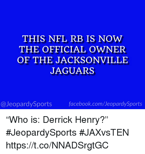 """Derrick Henry: THIS NFL RB IS NOW  THE OFFICIAL OWNER  OF THE JACKSONVILLE  JAGUARS  13  @JeopardySports facebook.com/JeopardySports """"Who is: Derrick Henry?"""" #JeopardySports #JAXvsTEN https://t.co/NNADSrgtGC"""