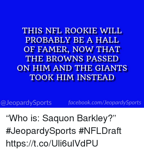"Nfl, Sports, and Browns: THIS NFL ROOKIE WILL  PROBABLY BE A HALL  OF FAMER, NOW THAT  THE BROWNS PASSED  ON HIM AND THE GIANTS  TOOK HIM INSTEAD  @JeopardySportsfacebook.com/JeopardySports ""Who is: Saquon Barkley?"" #JeopardySports #NFLDraft https://t.co/Uli6ulVdPU"
