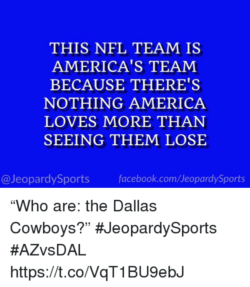 """Dallas Cowboys: THIS NFL TEAM IS  AMERICA'S TEAM  BECAUSE THERE'S  NOTHING AMERICA  LOVES MORE THAN  SEEING THEM LOSE  @JeopardySports facebook.com/JeopardySports """"Who are: the Dallas Cowboys?"""" #JeopardySports #AZvsDAL https://t.co/VqT1BU9ebJ"""
