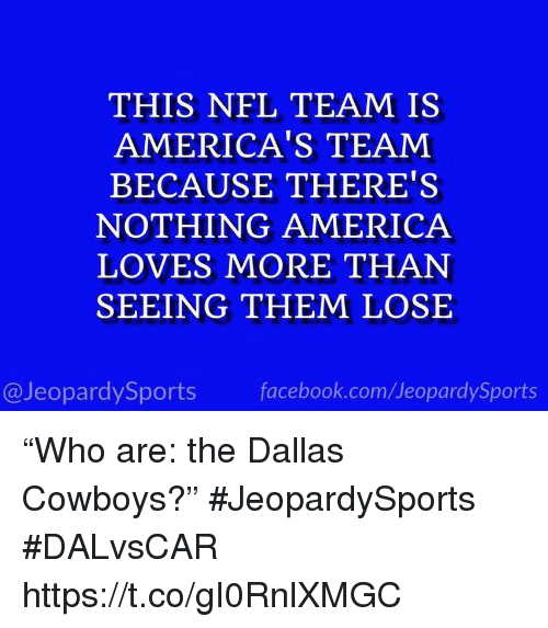 "America, Dallas Cowboys, and Facebook: THIS NFL TEAM IS  AMERICA'S TEAM  BECAUSE THERE'S  NOTHING AMERICA  LOVES MORE THAN  SEEING THEM LOSE  @JeopardySports facebook.com/JeopardySports ""Who are: the Dallas Cowboys?"" #JeopardySports #DALvsCAR https://t.co/gI0RnlXMGC"
