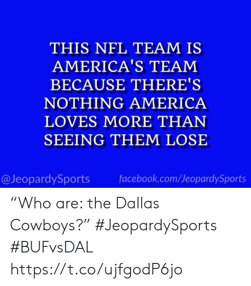 "Dallas: THIS NFL TEAM IS  AMERICA'S TEAM  BECAUSE THERE'S  NOTHING AMERICA  LOVES MORE THAN  SEEING THEM LOSE  @JeopardySports  facebook.com/JeopardySports ""Who are: the Dallas Cowboys?"" #JeopardySports #BUFvsDAL https://t.co/ujfgodP6jo"