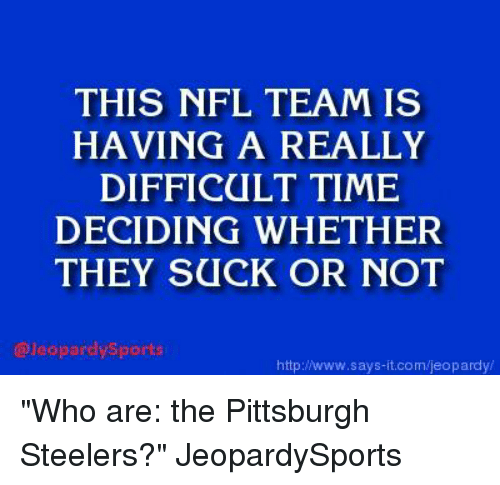 "Steelers: THIS NFL TEAM IS  HAVING A REALLY  DIFFICULT TIME  DECIDING WHETHER  THEY SUCK OR NOT  @Jeopardysports  http://www.says it.com/jeopardy ""Who are: the Pittsburgh Steelers?"" JeopardySports"