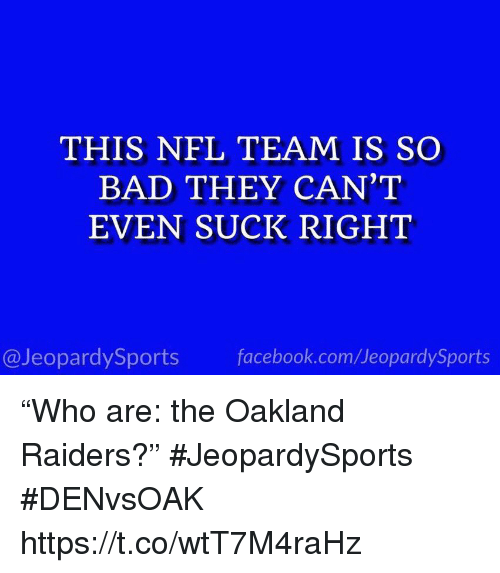 "Oakland Raiders: THIS NFL TEAM IS SO  BAD THEY CAN'T  EVEN SUCK RIGHT  @JeopardySports facebook.com/JeopardySports ""Who are: the Oakland Raiders?"" #JeopardySports #DENvsOAK https://t.co/wtT7M4raHz"