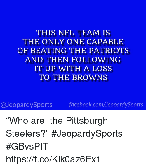 "Pittsburgh Steelers: THIS NFL TEAM IS  THE ONLY ONE CAPABLE  OF BEATING THE PATRIOTS  AND THEN FOLLOWING  IT UP WITH A LOSS  TO THE BROWNS  @JeopardySportsfacebook.com/JeopardySports ""Who are: the Pittsburgh Steelers?"" #JeopardySports #GBvsPIT https://t.co/Kik0az6Ex1"