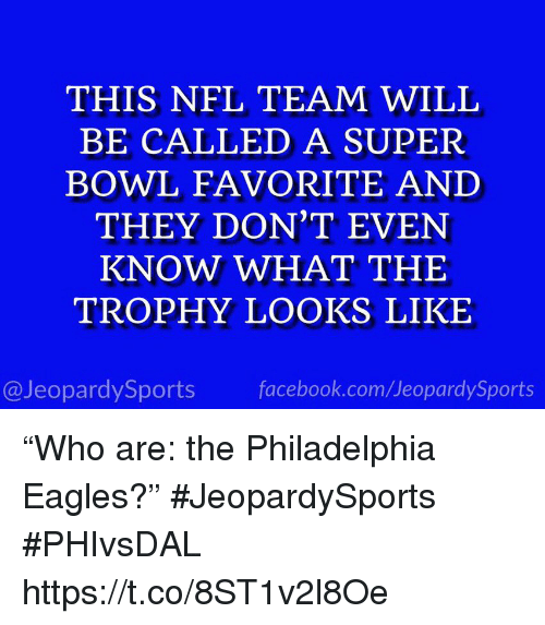 "Philadelphia Eagles, Facebook, and Nfl: THIS NFL TEAM WILL  BE CALLED A SUPER  BOWL FAVORITE AND  THEY DON'T EVEN  KNOW WHAT THE  TROPHY LOOKS LIKE  @JeopardySports facebook.com/JeopardySports ""Who are: the Philadelphia Eagles?"" #JeopardySports #PHIvsDAL https://t.co/8ST1v2l8Oe"