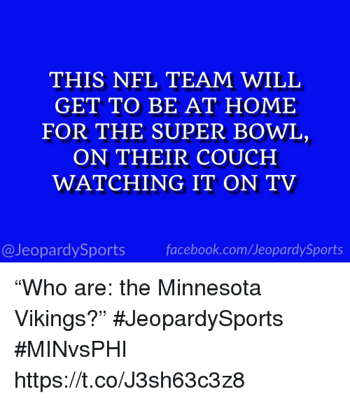 "Minnesota Vikings, Nfl, and Sports: THIS NFL TEAM WILL  GET TO BE AT HOME  FOR THE SUPER BOWL,  ON THEIR COUCH  WATCHING IT ON TV  @JeopardySportsfacebook.com/JeopardySports ""Who are: the Minnesota Vikings?"" #JeopardySports #MINvsPHI https://t.co/J3sh63c3z8"