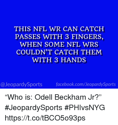 "Facebook, Nfl, and Odell Beckham Jr.: THIS NFL WR CAN CATCH  PASSES WITH 3 FINGERS,  WHEN SOME NFL WRS  COULDN'T CATCH THEM  WITH 3 HANDS  @JeopardySports facebook.com/JeopardySports ""Who is: Odell Beckham Jr?"" #JeopardySports #PHIvsNYG https://t.co/tBCO5o93ps"
