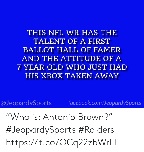 """Antonio Brown: THIS NFL WR HAS THE  TALENT OF A FIRST  BALLOT HALL OF FAMER  AND THE ATTITUDE OF A  7 YEAR OLD WHO JUST HAD  HIS XBOX TAKEN AWAY  facebook.com/JeopardySports  @JeopardySports """"Who is: Antonio Brown?"""" #JeopardySports #Raiders https://t.co/OCq22zbWrH"""
