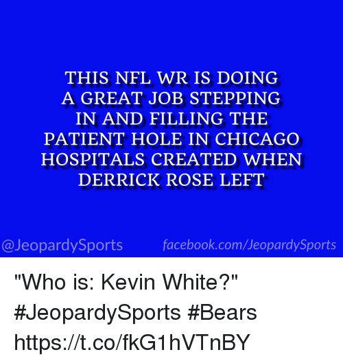 "Chicago, Derrick Rose, and Facebook: THIS NFL WR IS DOING  A GREAT JOB STEPPING  IN AND FILLING THIE  PATIENT HOLE IN CHICAGO  HOSPITALS CREATED WHEN  DERRICK ROSE LEFT  @JeopardySports facebook.com/JeopardySports ""Who is: Kevin White?"" #JeopardySports #Bears https://t.co/fkG1hVTnBY"