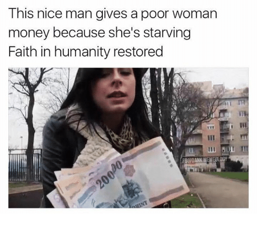Memes, 🤖, and Faith in Humanity Restored: This nice man gives a poor woman  money because she's starving  Faith in humanity restored  ALL M  BaDANKMEMEOLOGY