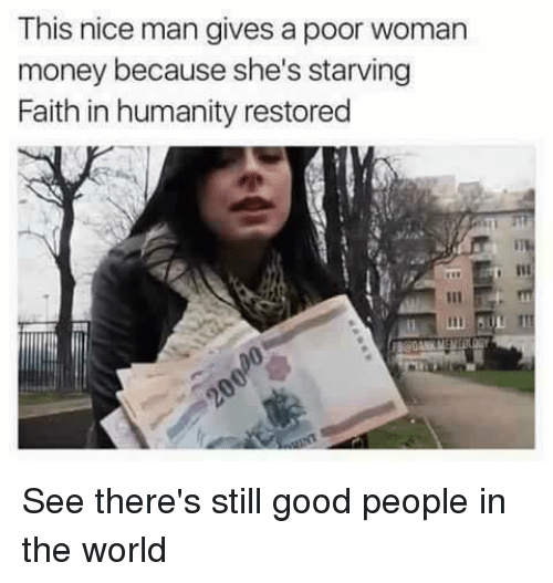 Money, Good, and World: This nice man gives a poor woman  money because she's starving  Faith in humanity restored See there's still good people in the world