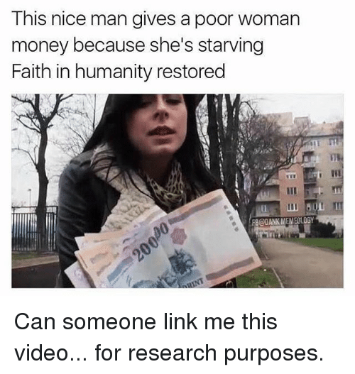 Dank, Memes, and Money: This nice man gives a poor woman  money because she's starving  Faith in humanity restored  FB@DANK MEMEOLOGY Can someone link me this video... for research purposes.