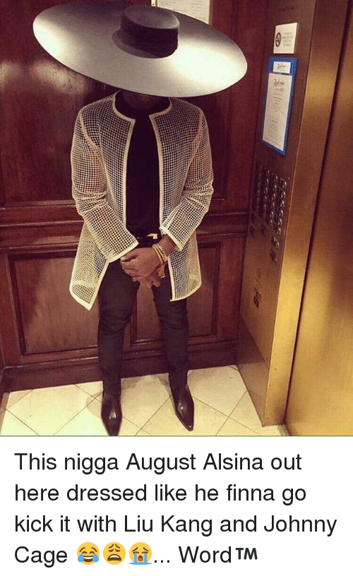 johnny cage: This nigga August Alsina out here dressed like he finna go kick it with Liu Kang and Johnny Cage 😂😩😭... Word™