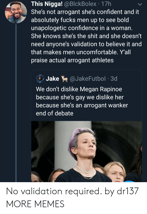 validation: This Nigga! @BlckBolex 17h  She's not arrogant she's confident and it  absolutely fucks men up to see bold  unapologetic confidence in a woman.  She knows she's the shit and she doesn't  need anyone's validation to believe it and  that makes men uncomfortable. Y'all  praise actual arrogant athletes  Jake  @JakeFutbol 3d  We don't dislike Megan Rapinoe  because she's gay we dislike her  because she's an arrogant wanker  end of debate No validation required. by dr137 MORE MEMES