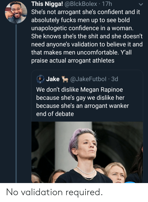 validation: This Nigga! @BlckBolex 17h  She's not arrogant she's confident and it  absolutely fucks men up to see bold  unapologetic confidence in a woman.  She knows she's the shit and she doesn't  need anyone's validation to believe it and  that makes men uncomfortable. Y'all  praise actual arrogant athletes  Jake  @JakeFutbol 3d  We don't dislike Megan Rapinoe  because she's gay we dislike her  because she's an arrogant wanker  end of debate No validation required.