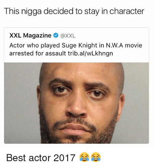 Funny, Suge Knight, and Best: This nigga decided to stay in character  XXL Magazine  @XXL.  Actor who played Suge Knight in N.W.A movie  arrested for assault trib. alwLkhngn Best actor 2017 😂😂