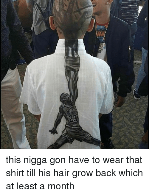 Memes, 🤖, and Grow: this nigga gon have to wear that shirt till his hair grow back which at least a month