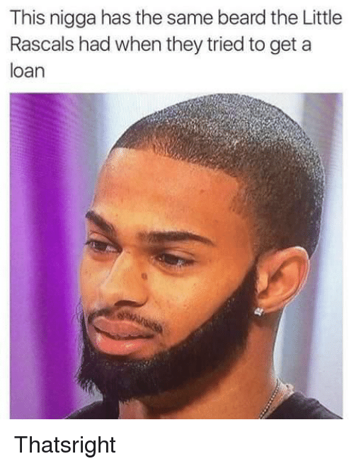 rascals: This nigga has the same beard the Little  Rascals had when they tried to get a  loan Thatsright