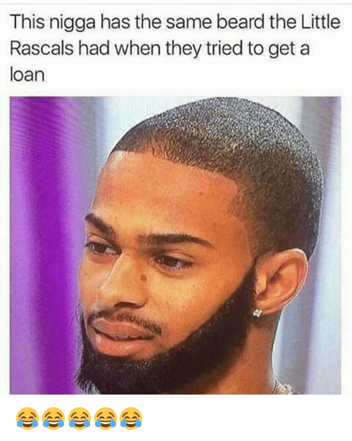 rascals: This nigga has the same beard the Little  Rascals had when they tried to get a  loan 😂😂😂😂😂
