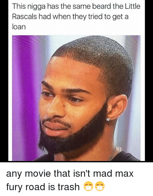 rascals: This nigga has the same beardthe Little  Rascals had when they tried to get a  loan any movie that isn't mad max fury road is trash 😷😷