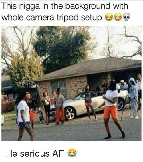 Af, Memes, and Camera: This nigga in the background With  whole camera tripod setup He serious AF 😂