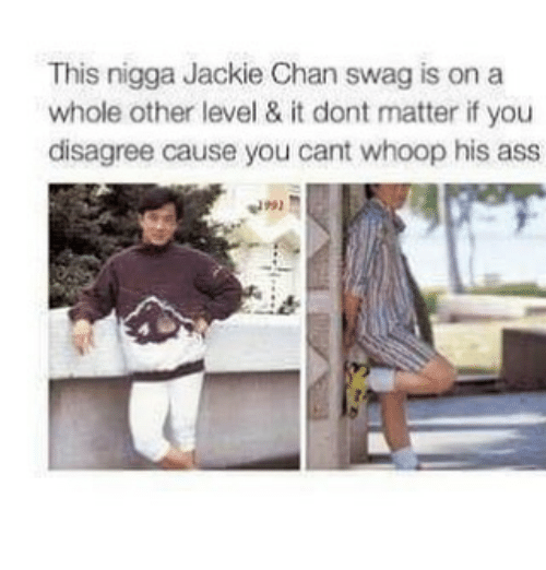 Chanli: This nigga Jackie Chan swag is on a  whole other level & it dont matter if you  disagree cause you cant whoop his ass
