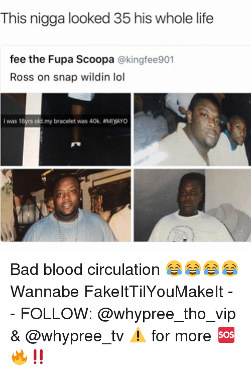 fupa: This nigga looked 35 his whole life  fee the Fupa Scoopa  @king fee901  Ross on snap wildin lol  I was 18yrs old  my bracelet was 40k. MIYAYO Bad blood circulation 😂😂😂😂 Wannabe FakeItTilYouMakeIt - - FOLLOW: @whypree_tho_vip & @whypree_tv ⚠️ for more 🆘🔥‼️