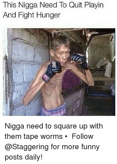 Funny, Square Up, and Square: This Nigga Need To Quit Playin  And Fight Hunger Nigga need to square up with them tape worms • ➫➫➫ Follow @Staggering for more funny posts daily!