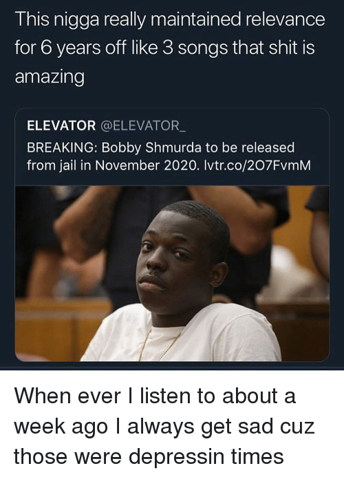 Bobby Shmurda, Jail, and Shit: This nigga really maintained relevance  for 6 years off like 3 songs that shit is  amazing  ELEVATOR @ELEVATOR  BREAKING: Bobby Shmurda to be released  from jail in November 2020. Ivtr.co/207FvmM When ever I listen to about a week ago I always get sad cuz those were depressin times