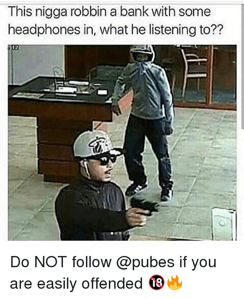 Funny, Bank, and Headphones: This nigga robbin a bank with some  headphones in, what he listening to??  t2 Do NOT follow @pubes if you are easily offended 🔞🔥