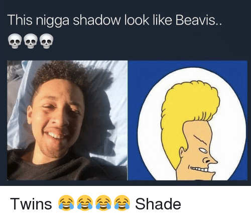 Beavies: This nigga shadow look like Beavis Twins 😂😂😂😂 Shade